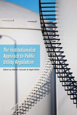 An Institutionalist Approach to Public Utility Regulation - Samuels, Warren J (Editor)