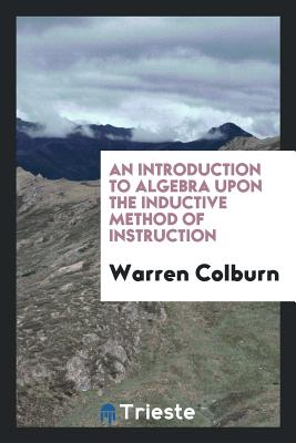 An Introduction to Algebra Upon the Inductive Method of Instruction - Colburn, Warren