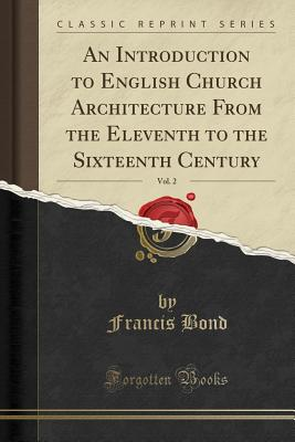 An Introduction to English Church Architecture from the Eleventh to the Sixteenth Century, Vol. 2 (Classic Reprint) - Bond, Francis