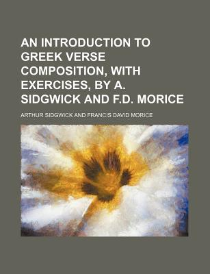 An Introduction to Greek Verse Composition, with Exercises, by A. Sidgwick and F.D. Morice - Sidgwick, Arthur