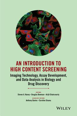 An Introduction To High Content Screening: Imaging Technology, Assay Development, and Data Analysis in Biology and Drug Discovery - Haney, Steven A. (Editor), and Bowman, Douglas (Editor), and Chakravarty, Arijit (Editor)