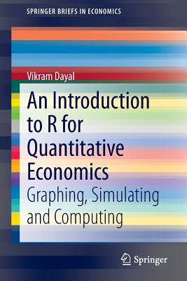 An Introduction to R for Quantitative Economics: Graphing, Simulating and Computing - Dayal, Vikram