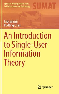 An Introduction to Single-User Information Theory - Alajaji, Fady, and Chen, Po-Ning