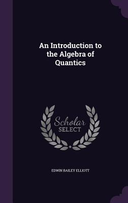 An Introduction to the Algebra of Quantics - Elliott, Edwin Bailey
