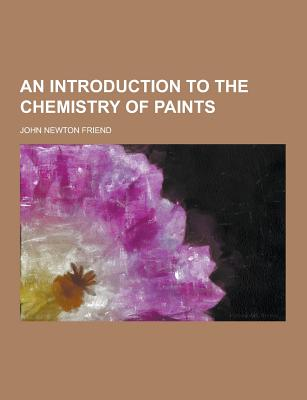 An Introduction to the Chemistry of Paints - Friend, John Newton