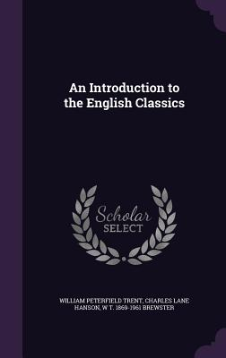 An Introduction to the English Classics - Trent, William Peterfield, and Hanson, Charles Lane, and Brewster, W T 1869-1961