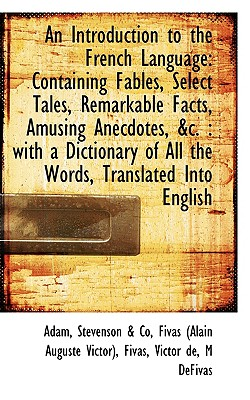 An Introduction to the French Language: Containing Fables, Select Tales, Remarkable Facts, Amusing a - Adam