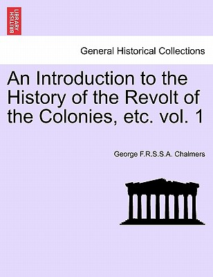 An Introduction to the History of the Revolt of the Colonies, Etc. Volume I. - Chalmers, George F R S S a