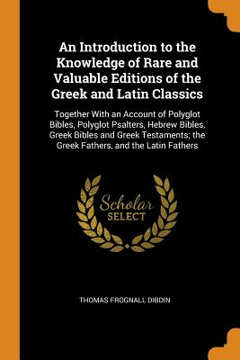 An Introduction to the Knowledge of Rare and Valuable Editions of the Greek and Latin Classics: Together with an Account of Polyglot Bibles, Polyglot Psalters, Hebrew Bibles, Greek Bibles and Greek Testaments; The Greek Fathers, and the Latin Fathers - Dibdin, Thomas Frognall