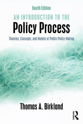 An Introduction to the Policy Process: Theories, Concepts, and Models of Public Policy Making - Birkland, Thomas A.