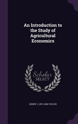 An Introduction to the Study of Agricultural Economics - Taylor, Henry C 1873-1969