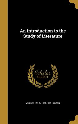 An Introduction to the Study of Literature - Hudson, William Henry 1862-1918