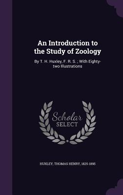An Introduction to the Study of Zoology: By T. H. Huxley, F. R. S.; With Eighty-Two Illustrations - Huxley, Thomas Henry 1825-1895 (Creator)