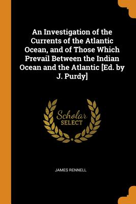An Investigation of the Currents of the Atlantic Ocean, and of Those Which Prevail Between the Indian Ocean and the Atlantic [ed. by J. Purdy] - Rennell, James