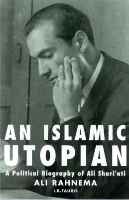 An Islamic Utopian: A Political Biography of Ali Shari'ati - Rahnema, Ali