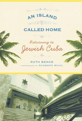 An Island Called Home: Returning to Jewish Cuba - Behar, Ruth, and Mayol, Humberto (Photographer)