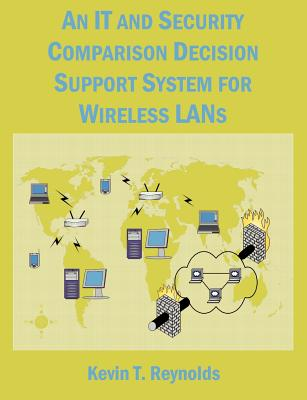 An It and Security Comparison Decision Support System for Wireless LANs: 802.11 Infosec and Wifi LAN Comparison - Reynolds, Kevin T