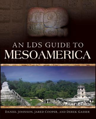 An LDS Guide to Mesoamerica - Johnson, Daniel, and Cooper, Jared, and Gasser, Derek