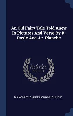 An Old Fairy Tale Told Anew in Pictures and Verse by R. Doyle and J.R. Planché - Doyle, Richard, PhD, and James Robinson Planche (Creator)