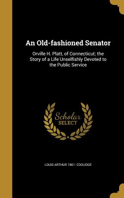 An Old-Fashioned Senator: Orville H. Platt, of Connecticut; The Story of a Life Unselfishly Devoted to the Public Service - Coolidge, Louis Arthur 1861-