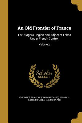 An Old Frontier of France: The Niagara Region and Adjacent Lakes Under French Control; Volume 2 - Severance, Frank H (Frank Hayward) 185 (Creator), and Ketcheson, Fred G (Bookplate) (Creator)