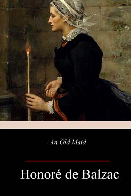An Old Maid - De Balzac, Honore, and Wormeley, Katharine Prescott (Translated by)