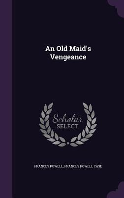 An Old Maid's Vengeance - Powell, Frances, and Frances Powell Case (Creator)