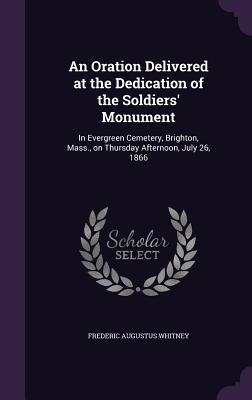 An Oration Delivered at the Dedication of the Soldiers' Monument: In Evergreen Cemetery, Brighton, Mass., on Thursday Afternoon, July 26, 1866 - Whitney, Frederic Augustus