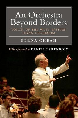 An Orchestra Beyond Borders: Voices of the West-Eastern Divan Orchestra - Cheah, Elena