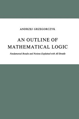 An Outline of Mathematical Logic: Fundamental Results and Notions Explained with All Details - Grzegorczyk, A