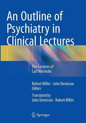 An Outline of Psychiatry in Clinical Lectures: The Lectures of Carl Wernicke - Miller Onzm B a B Sc Ph D, Robert (Editor), and Dennison J P M Sc B a, John (Editor)