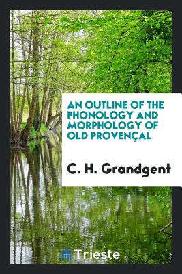 An Outline of the Phonology and Morphology of Old Provençal - Grandgent, C H