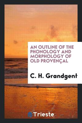 An Outline of the Phonology and Morphology of Old Provencal - Grandgent, C H