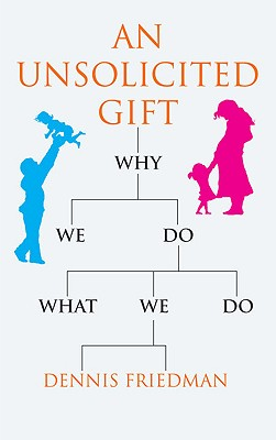 An Unsolicited Gift: Why We Do What We Do - Friedman, Dennis