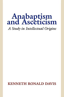Anabaptism and Asceticism: A Study in Intellectual Origins - Davis, Kenneth R