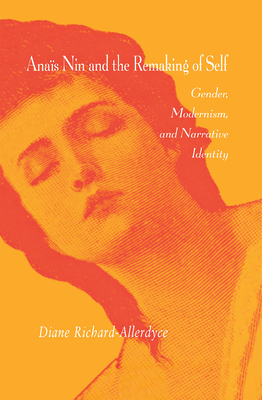 Anais Nin & the Remaking of Self: Gender, Modernism, and Narrative Identity - Richard-Allerdyce, Diane