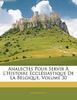 Analectes Pour Servir L'Histoire Eccl Siastique de La Belgique, Volume 30 - Anonymous