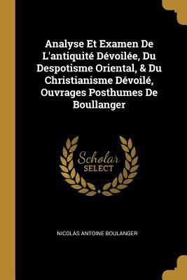 Analyse Et Examen de L'Antiquite Devoilee, Du Despotisme Oriental, & Du Christianisme Devoile, Ouvrages Posthumes de Boullanger - Boulanger, Nicolas Antoine