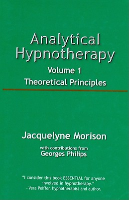 Analytical Hypnotherapy, Volume 1: Theoretical Principles - Morison, Jacqueline, and Philips, Georges (Contributions by)