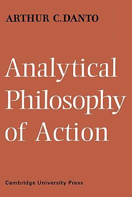 Analytical Philosophy of Action - Danto, Arthur C, Professor, and Arthur C, Danto