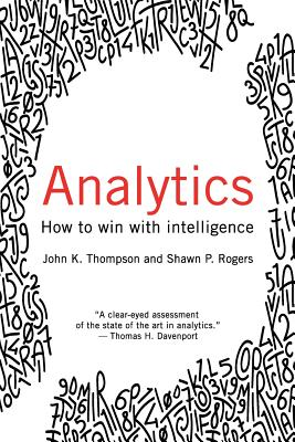 Analytics: How to Win with Intelligence - Thompson, John, and Rogers, Shawn P.