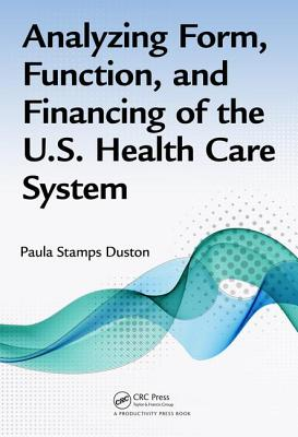 Analyzing Form, Function, and Financing of the U.S. Health Care System - Duston, Paula Stamps