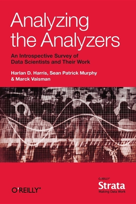 Analyzing the Analyzers: An Introspective Survey of Data Scientists and Their Work - Harris, Harlan, and Murphy, Sean, and Vaisman, Marck