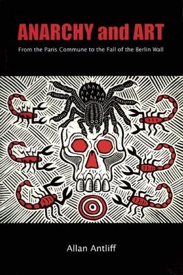 Anarchy and Art: From the Paris Commune to the Fall of the Berlin Wall - Antliff, Allan