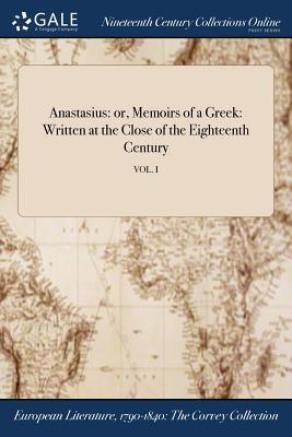 Anastasius: Or, Memoirs of a Greek: Written at the Close of the Eighteenth Century; Vol. I - Anonymous