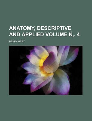 Anatomy, Descriptive and Applied Volume . 4 - Gray, Henry, M.D.