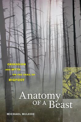 Anatomy of a Beast: Obsession and Myth on the Trail of Bigfoot - McLeod, Michael