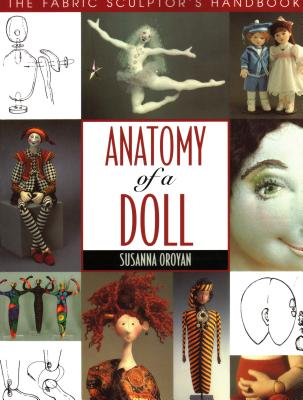 Anatomy of a Doll. the Fabric Sculptor's Handbook - Oroyan, Susanna