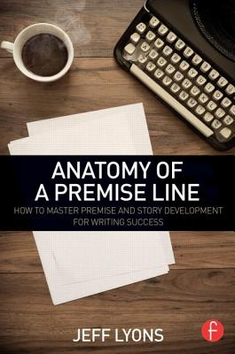 Anatomy of a Premise Line: How to Master Premise and Story Development for Writing Success - Lyons, Jeff