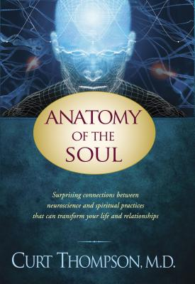 Anatomy of the Soul: Surprising Connections Between Neuroscience and Spiritual Practices That Can Transform Your Life and Relationships - Thompson, Curt, M.D.